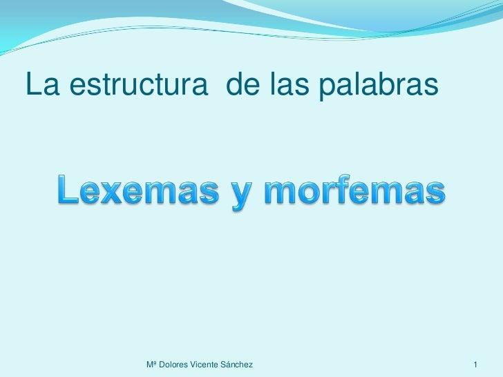 La estructura  de las palabras<br />Mª Dolores Vicente Sánchez<br />1<br />Lexemas y morfemas<br />