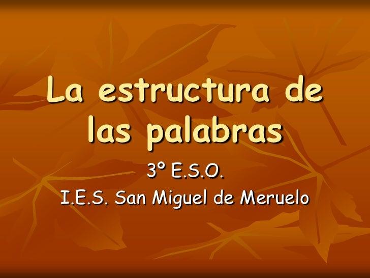 La estructura de las palabras<br />3º E.S.O.<br />I.E.S. San Miguel de Meruelo<br />