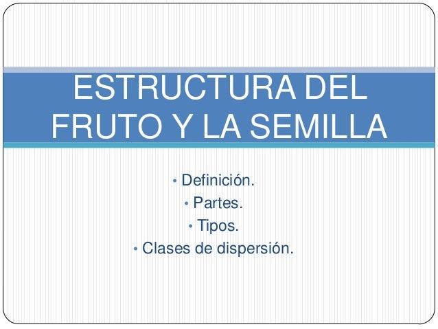 ESTRUCTURA DEL FRUTO Y LA SEMILLA • Definición. • Partes. • Tipos.  • Clases de dispersión.