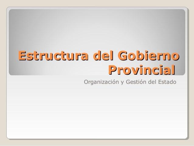 Estructura del GobiernoEstructura del Gobierno ProvincialProvincial Organización y Gestión del Estado