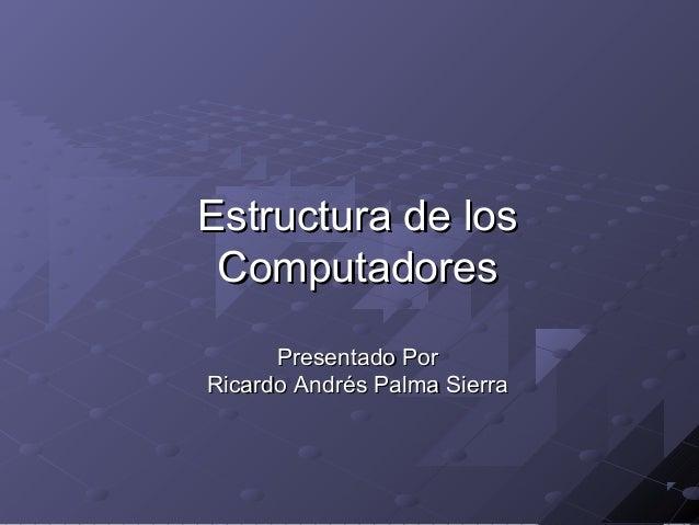 Estructura de los Computadores      Presentado PorRicardo Andrés Palma Sierra