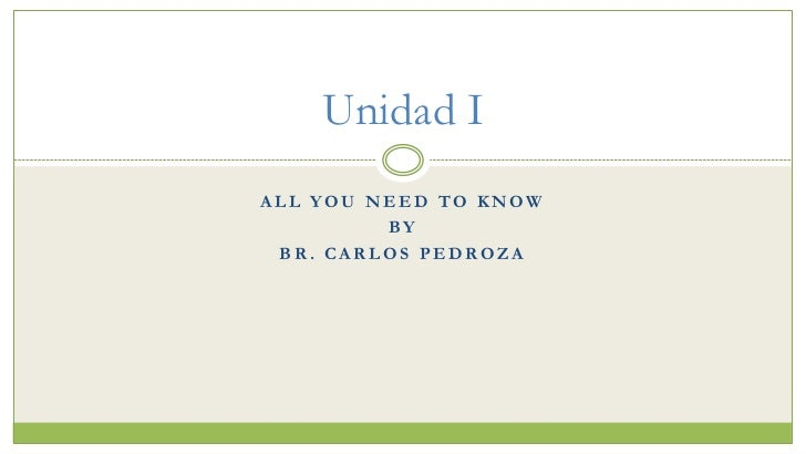 Unidad IALL YOU NEED TO KNOW         BY BR. CARLOS PEDROZA
