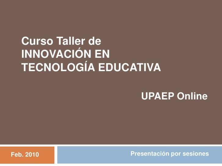 Curso Taller de <br />INNOVACIÓN EN<br />TECNOLOGÍA EDUCATIVA<br />UPAEP Online<br />Presentación por sesiones<br />Feb. 2...