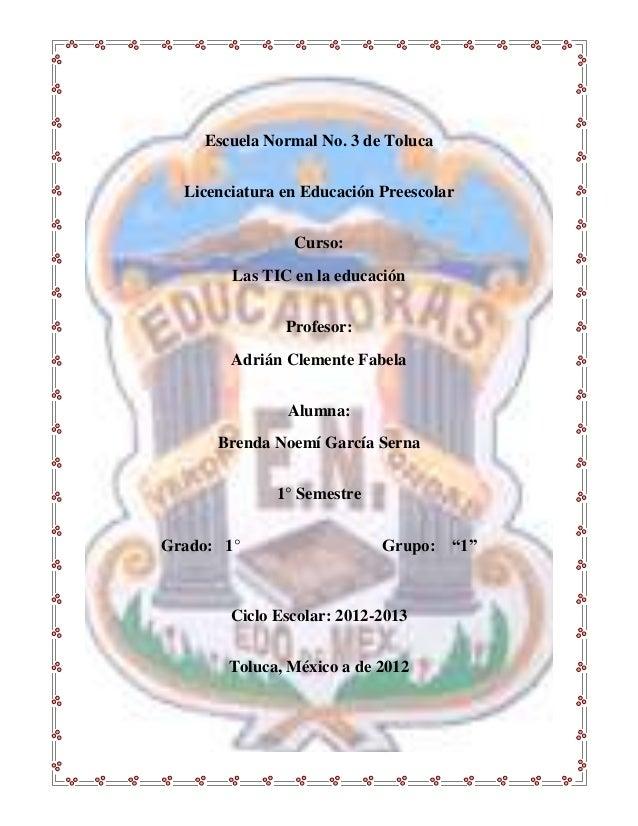 Escuela Normal No. 3 de Toluca  Licenciatura en Educación Preescolar                Curso:        Las TIC en la educación ...