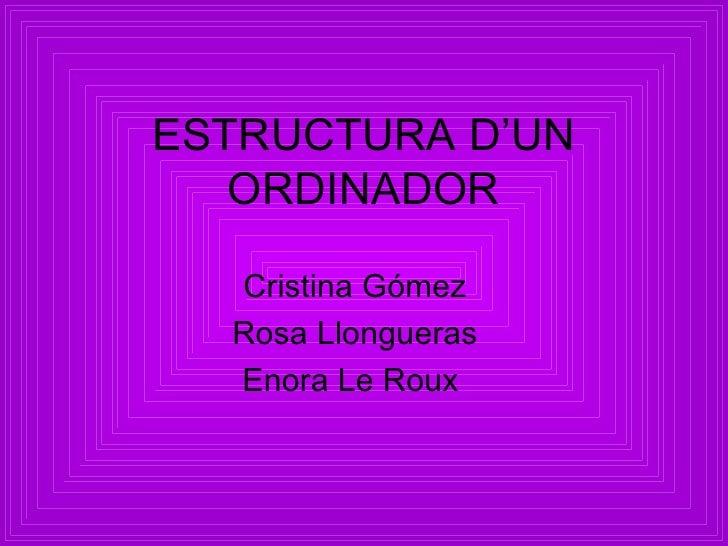 ESTRUCTURA D'UN   ORDINADOR  Cristina Gómez  Rosa Llongueras  Enora Le Roux