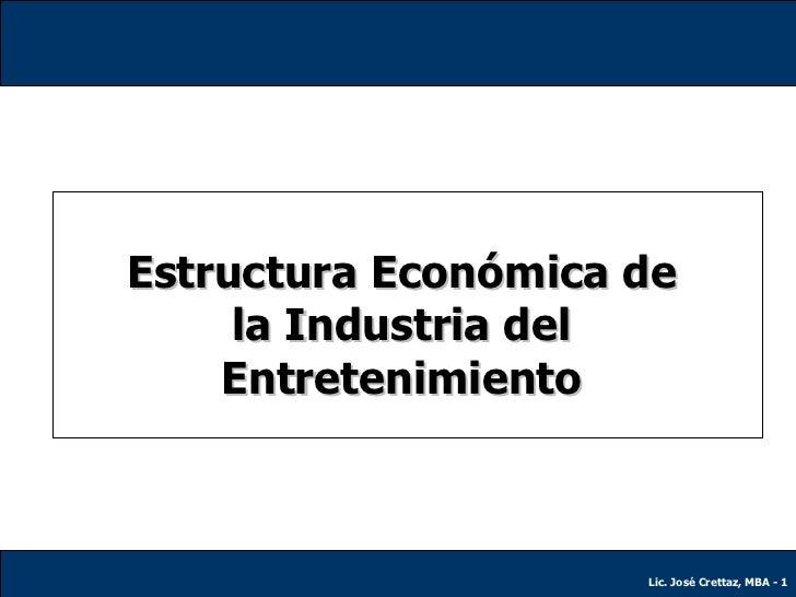 Estructura Económica de la Industria del Entretenimiento Lic. José Crettaz, MBA -  Lic. José Crettaz, MBA -