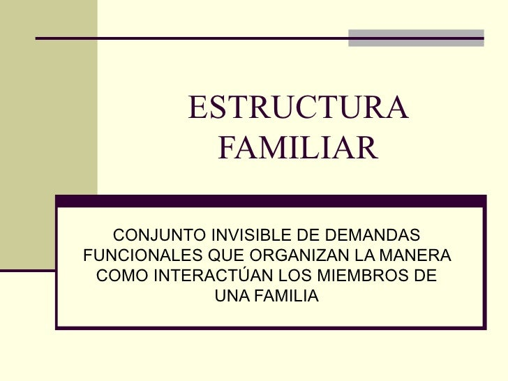 ESTRUCTURA FAMILIAR CONJUNTO INVISIBLE DE DEMANDAS FUNCIONALES QUE ORGANIZAN LA MANERA COMO INTERACTÚAN LOS MIEMBROS DE UN...