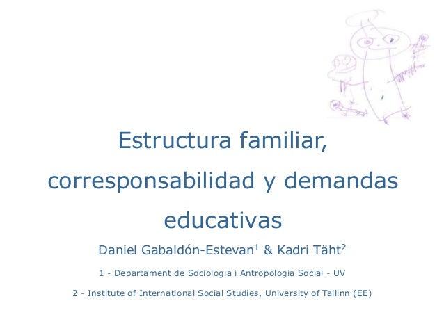 Estructura familiar,  corresponsabilidad y demandas  educativas  Daniel Gabaldón-Estevan1 & Kadri Täht2  1 - Departament d...