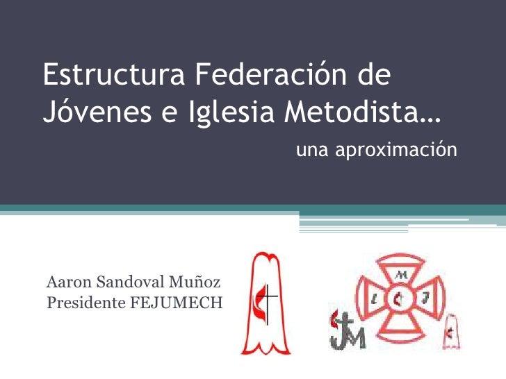 Estructura Federación de Jóvenes e Iglesia Metodista…una aproximación<br />Aaron Sandoval MuñozPresidente FEJUMECH<br />