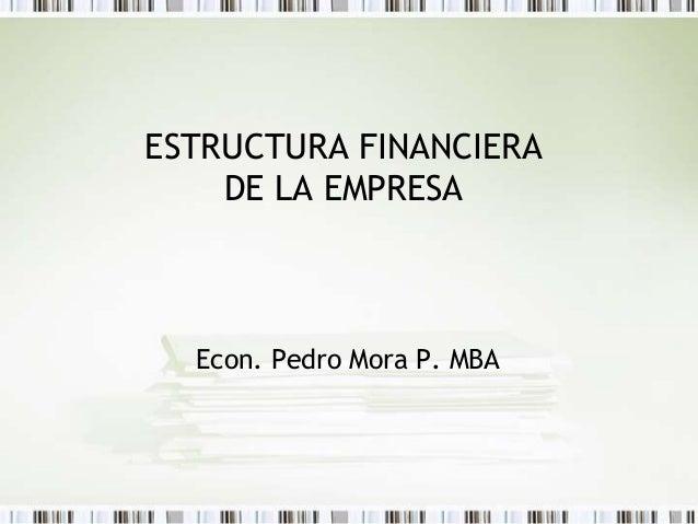 ESTRUCTURA FINANCIERA DE LA EMPRESA Econ. Pedro Mora P. MBA