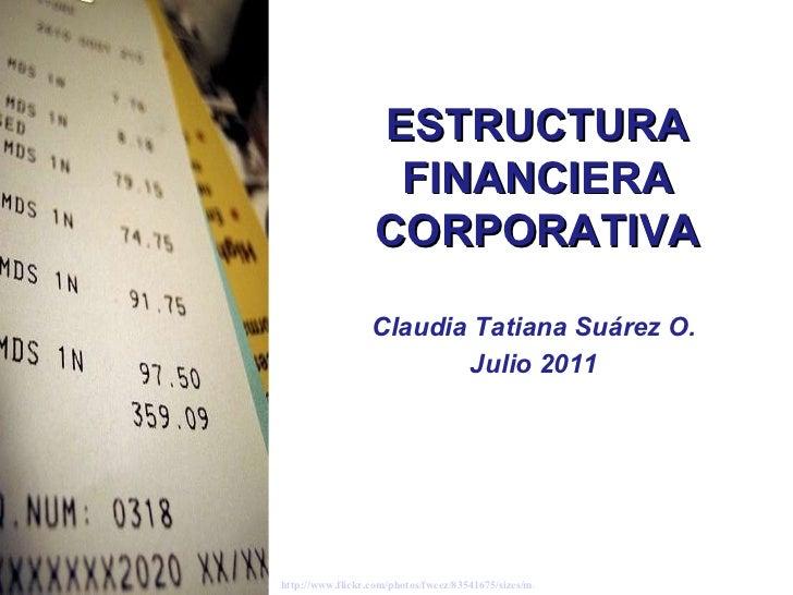 Claudia Tatiana Suárez O. Julio 2011 ESTRUCTURA FINANCIERA CORPORATIVA http://www.flickr.com/photos/fweez/83541675/sizes/m...