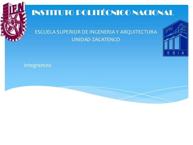 INSTITUTO POLITÉCNICO NACIONAL ESCUELA SUPERIOR DE INGENERIA Y ARQUITECTURA UNIDAD ZACATENCO  Integrantes:
