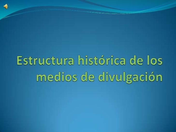 Estructura histórica de los medios de divulgación<br />