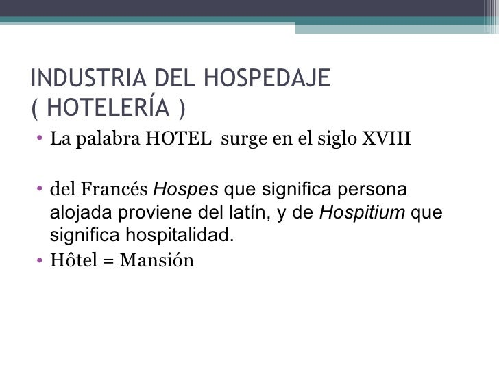 INDUSTRIA DEL HOSPEDAJE  ( HOTELERÍA ) <ul><li>La palabra HOTEL  surge en el siglo XVIII </li></ul><ul><li>del Francés  Ho...