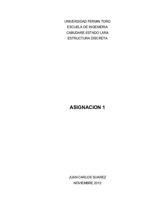 UNIVERSIDAD FERMIN TORO ESCUELA DE INGENIERIA CABUDARE ESTADO LARA ESTRUCTURA DISCRETA  ASIGNACION 1  JUAN CARLOS SUAREZ  ...