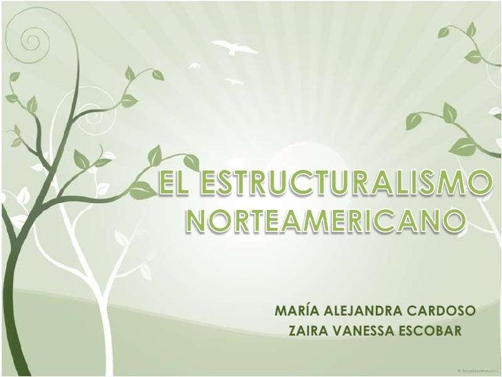 EL ESTRUCTURALISMO NORTEAMERICANO<br />MARÍA ALEJANDRA CARDOSO<br />ZAIRA VANESSA ESCOBAR<br />