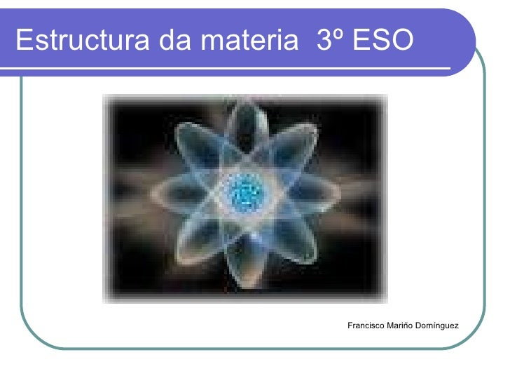 Estructura da materia  3º ESO <ul><li>Francisco Mariño Domínguez </li></ul>