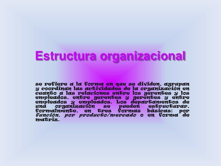 Estructura organizacional <br />se refiere a la forma en que se dividen, agrupan y coordinan las actividades de la organiz...