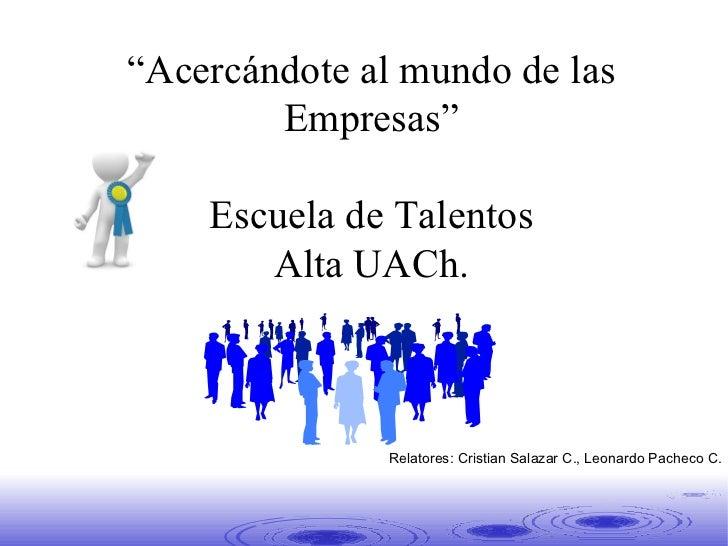 """"""" Acercándote al mundo de las Empresas"""" Escuela de Talentos Alta UACh. Segunda Clase Relatores: Cristian Salazar C., Leona..."""