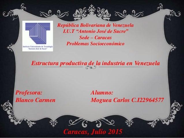 Estructura productiva de la industria en Venezuela Profesora: Blanco Carmen Caracas, Julio 2015 Alumno: Moguea Carlos C.I2...