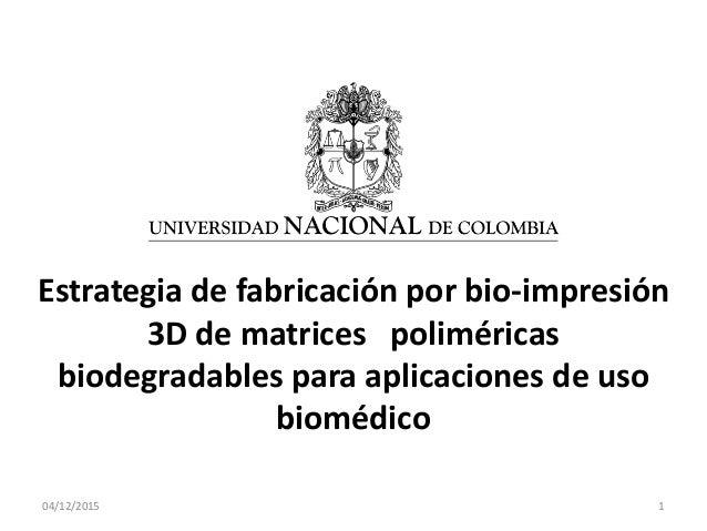 04/12/2015 1 Estrategia de fabricación por bio-impresión 3D de matrices poliméricas biodegradables para aplicaciones de us...