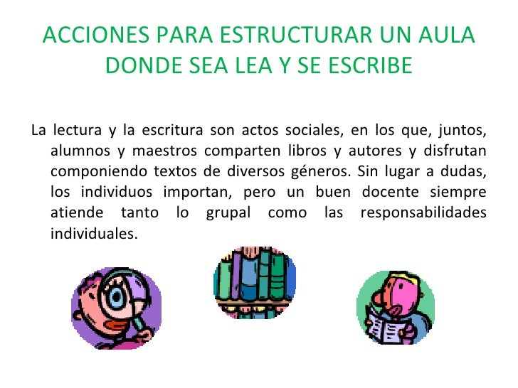 ACCIONES PARA ESTRUCTURAR UN AULA DONDE SEA LEA Y SE ESCRIBE <ul><li>La lectura y la escritura son actos sociales, en los ...