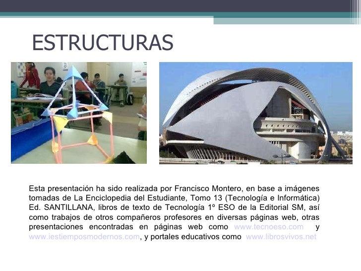 ESTRUCTURAS Esta presentación ha sido realizada por Francisco Montero, en base a imágenes tomadas de La Enciclopedia del E...