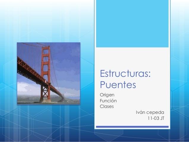 Estructuras:PuentesOrigenFunciónClases          Iván cepeda               11-03 JT