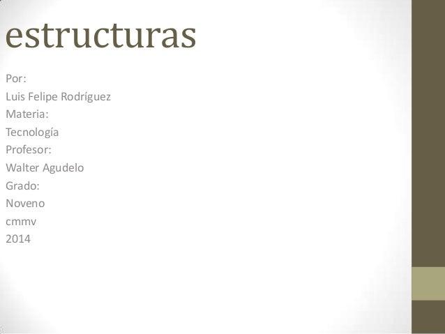 estructuras Por: Luis Felipe Rodríguez Materia: Tecnología Profesor: Walter Agudelo Grado: Noveno cmmv 2014