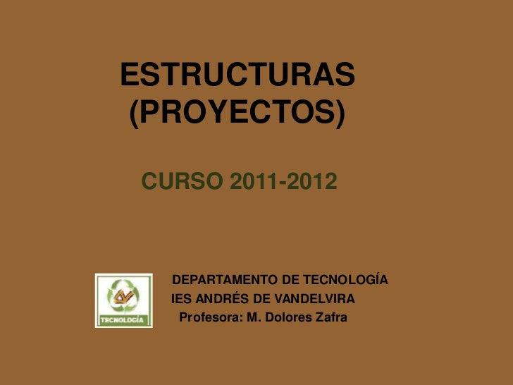 ESTRUCTURAS(PROYECTOS) CURSO 2011-2012   DEPARTAMENTO DE TECNOLOGÍA   IES ANDRÉS DE VANDELVIRA     Profesora: M. Dolores Z...
