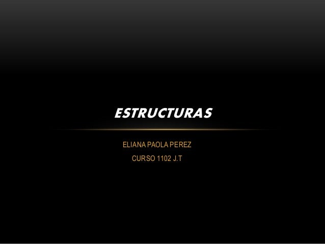 ESTRUCTURAS ELIANA PAOLA PEREZ   CURSO 1102 J.T