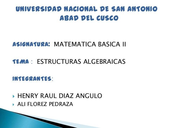 UNIVERSIDAD NACIONAL DE SAN ANTONIO               ABAD DEL CUSCOASIGNATURA: MATEMATICA BASICA IITEMA : ESTRUCTURAS ALGEBRA...