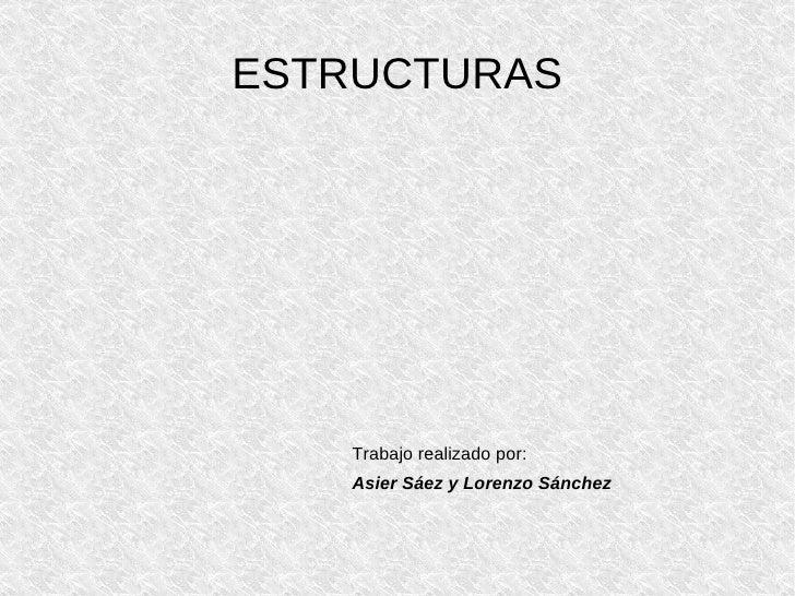 ESTRUCTURAS Trabajo realizado por: Asier Sáez y Lorenzo Sánchez