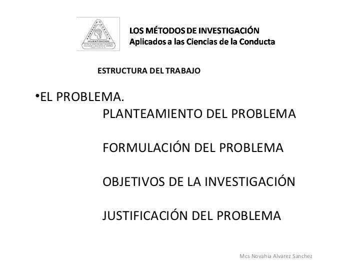 Mcs Novahia Alvarez Sanchez  ESTRUCTURA DEL TRABAJO  <ul><li>EL PROBLEMA. </li></ul><ul><li>PLANTEAMIENTO DEL PROBLEMA </l...