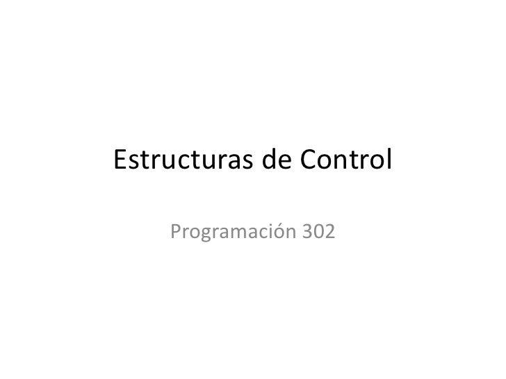 Estructuras de Control<br />Programación 302<br />