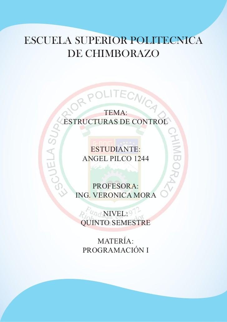 ESCUELA SUPERIOR POLITECNICA      DE CHIMBORAZO              TEMA:      ESTRUCTURAS DE CONTROL           ESTUDIANTE:      ...