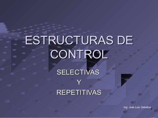 ESTRUCTURAS DE   CONTROL    SELECTIVAS        Y    REPETITIVAS                  Ing. José Luis Ceballos