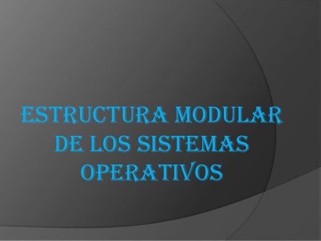ESTRUCTURA MODULAR  DE LOS SISTEMAS    OPERATIVOS