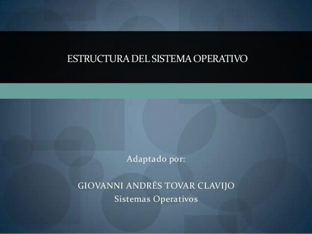 ESTRUCTURA DEL SISTEMA OPERATIVO          Adaptado por: GIOVANNI ANDRÉS TOVAR CLAVIJO        Sistemas Operativos