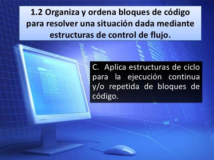 1.2 Organiza y ordena bloques de códigopara resolver una situación dada mediante      estructuras de control de flujo.    ...