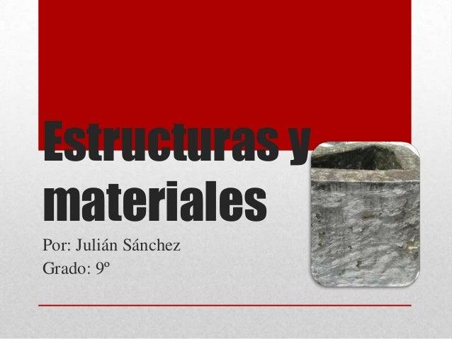 Estructuras y materiales Por: Julián Sánchez Grado: 9º