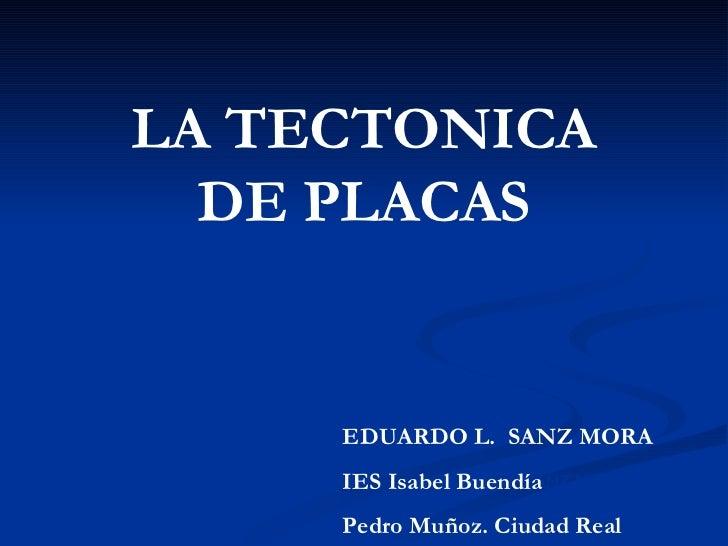LA TECTONICA  DE PLACAS     EDUARDO L. SANZ MORA     IES Isabel Buendía MORA           EDUARDO L. SANZ     Pedro Muñoz. Ci...