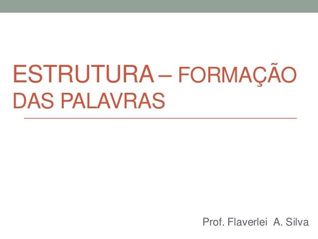 ESTRUTURA – FORMAÇÃODAS PALAVRAS               Prof. Flaverlei A. Silva