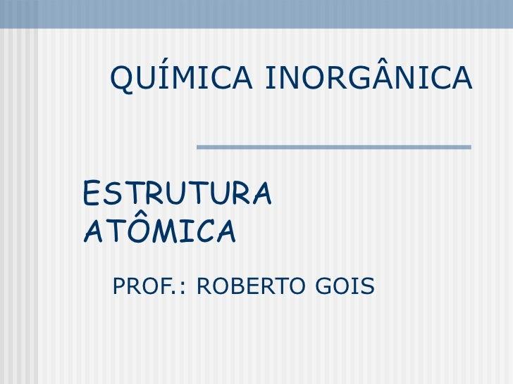QUÍMICA INORGÂNICA PROF.: ROBERTO GOIS ESTRUTURA ATÔMICA