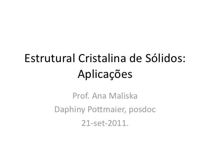 EstruturalCristalinadeSólidos:           Aplicações          Prof.AnaMaliska      DaphinyPo?maier,posdoc          ...