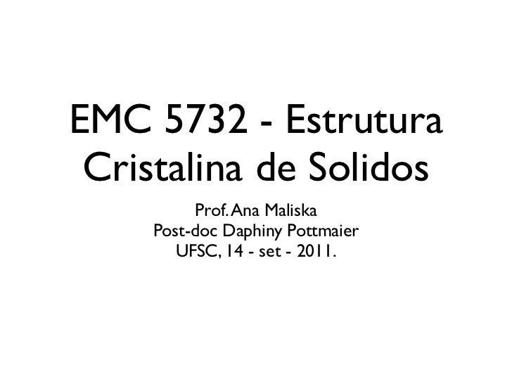 EMC 5732 - Estrutura Cristalina de Solidos         Prof. Ana Maliska    Post-doc Daphiny Pottmaier       UFSC, 14 - set - ...