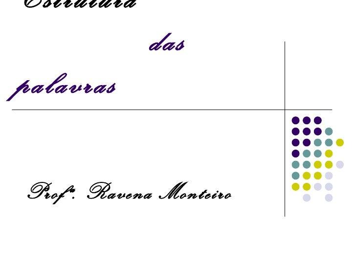 Estrutura             daspalavrasProfª. Ravena Monteiro