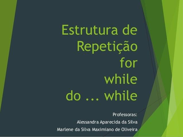 Estrutura de Repetição for while do ... while Professoras: Alessandra Aparecida da Silva Marlene da Silva Maximiano de Oli...