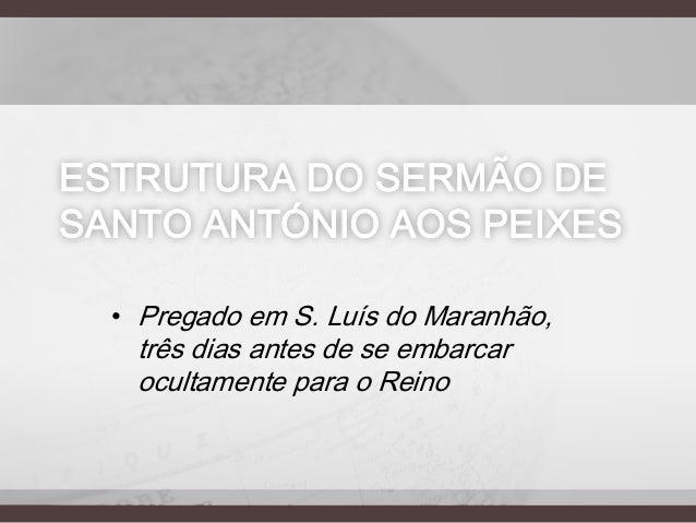 ESTRUTURA DO SERMÃO DE SANTO ANTÓNIO AOS PEIXES • Pregado em S. Luís do Maranhão,  três dias antes de se embarcar ocultame...