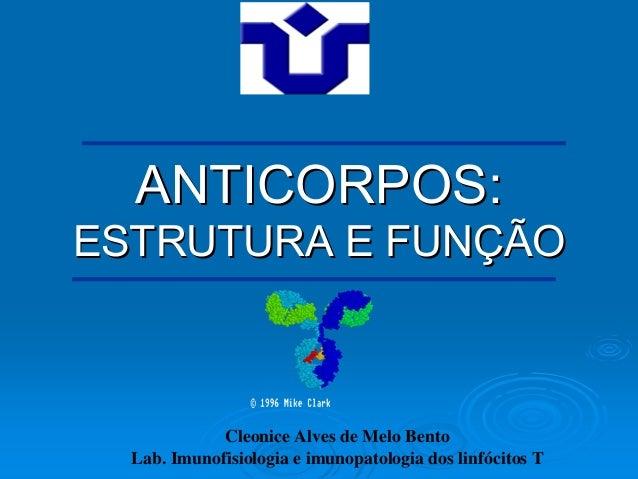 ANTICORPOS:ESTRUTURA E FUNÇÃO             Cleonice Alves de Melo Bento  Lab. Imunofisiologia e imunopatologia dos linfócit...